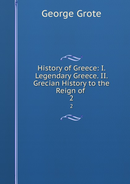George Grote History of Greece: I. Legendary Greece. II. Grecian History to the Reign of . 2 цена и фото