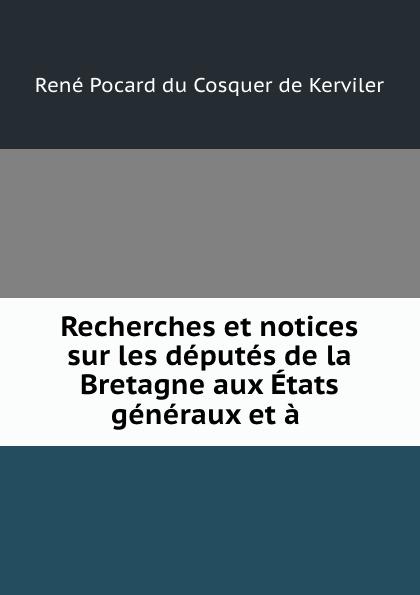 René Pocard du Cosquer de Kerviler Recherches et notices sur les deputes de la Bretagne aux Etats generaux et a . thomas cauvin etats du maine deputes et senechaux de cette province classic reprint