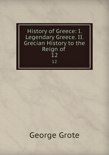 George Grote History of Greece: I. Legendary Greece. II. Grecian History to the Reign of . 12 oswyn murray early greece