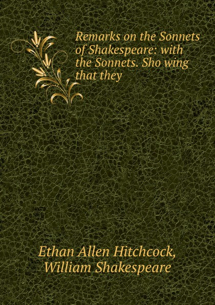 Ethan Allen Hitchcock Remarks on the Sonnets of Shakespeare: with the Sonnets. Sho wing that they .
