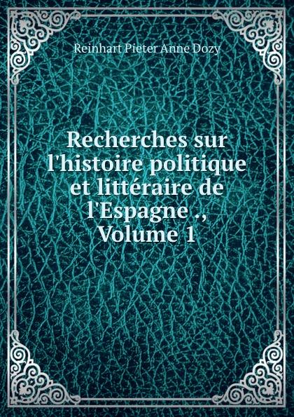 Dozy Reinhart Pieter Recherches sur l.histoire politique et litteraire de l.Espagne ., Volume 1