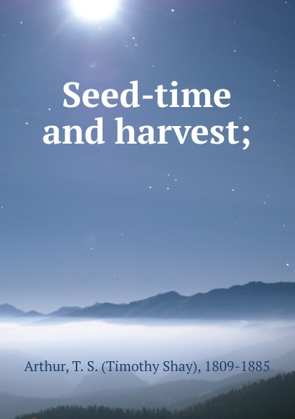 Timothy Shay Arthur Seed-time and harvest;