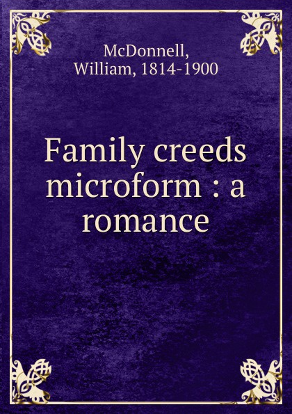 William McDonnell Family creeds microform : a romance