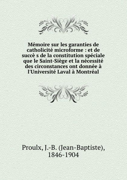 Jean-Baptiste Proulx Memoire sur les garanties de catholicite microforme : et de succe s de la constitution speciale que le Saint-Siege et la necessite des circonstances ont donnee a l.Universite Laval a Montreal