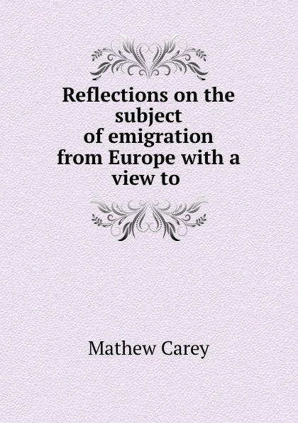 Mathew Carey Reflections on the subject of emigration from Europe with a view to . h carey 6 cantatas
