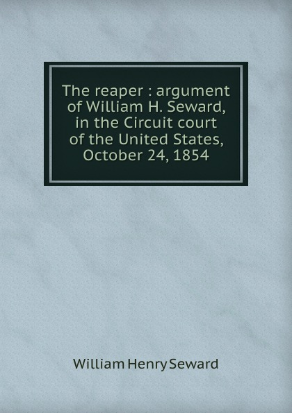 William Henry Seward The reaper : argument of William H. Seward, in the Circuit court of the United States, October 24, 1854 william l wlac01bcorcn
