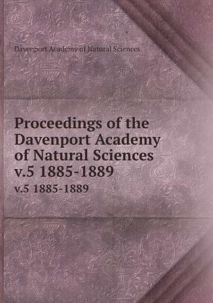 Davenport Academy of Natural Sciences Proceedings of the Davenport Academy of Natural Sciences. v.5 1885-1889 davenport academy of natural sciences proceedings of the davenport academy of natural sciences volume 1