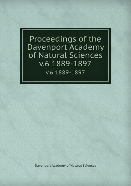 Davenport Academy of Natural Sciences Proceedings of the Davenport Academy of Natural Sciences. v.6 1889-1897 davenport academy of natural sciences proceedings of the davenport academy of natural sciences volume 1