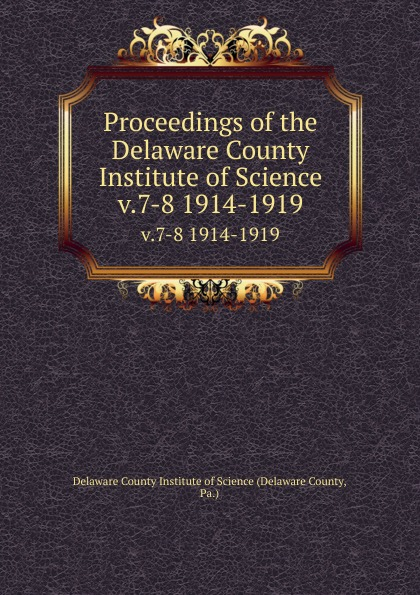 Delaware County Proceedings of the Delaware County Institute of Science. v.7-8 1914-1919