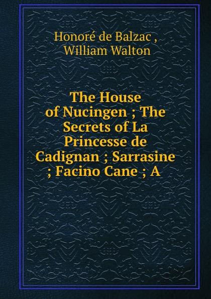 Honoré de Balzac The House of Nucingen ; The Secrets of La Princesse de Cadignan ; Sarrasine ; Facino Cane ; A .