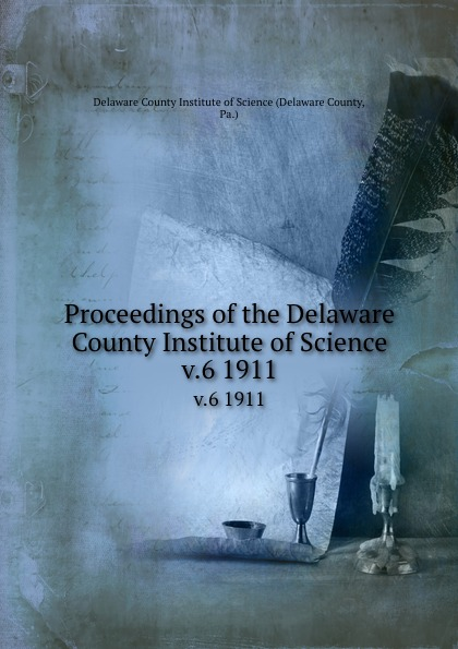 Delaware County Proceedings of the Delaware County Institute of Science. v.6 1911