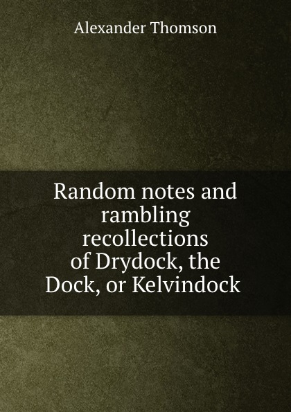 Alexander Thomson Random notes and rambling recollections of Drydock, the Dock, or Kelvindock .