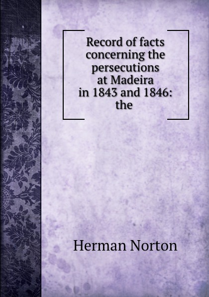 Record of facts concerning the persecutions at Madeira in 1843 and 1846: the .