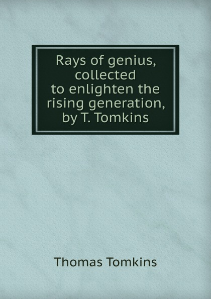 Thomas Tomkins Rays of genius, collected to enlighten the rising generation, by T. Tomkins t tomkins see see the shepherds queen