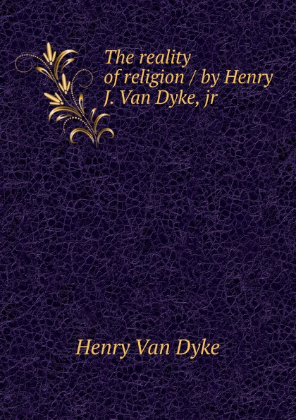 Henry van Dyke The reality of religion / by Henry J. Van Dyke, jr van dyke parks van dyke parks clang of the yankee reaper