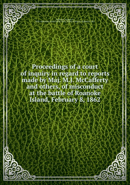 Varanus P. Parkhurst Proceedings of a court of inquiry in regard to reports made by Maj. M.J. McCafferty and others, of misconduct at the battle of Roanoke Island, February 8, 1862 c grobe the battle of roanoke island op 1395
