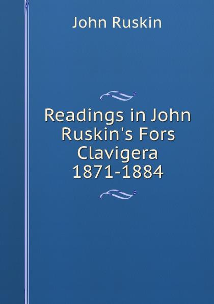 Рескин Readings in John Ruskin.s Fors Clavigera 1871-1884 john ruskin fors clavigera