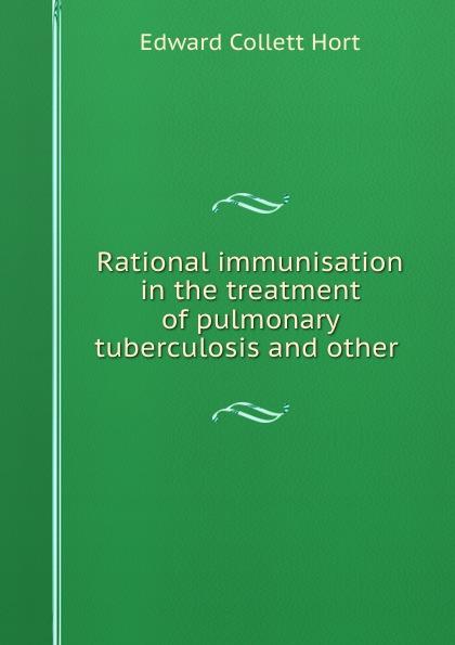 Edward Collett Hort Rational immunisation in the treatment of pulmonary tuberculosis and other . недорго, оригинальная цена