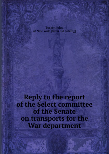 John Tucker Reply to the report of the Select committee of the Senate on transports for the War department john tucker reply to the report of the select committee of the senate on transports