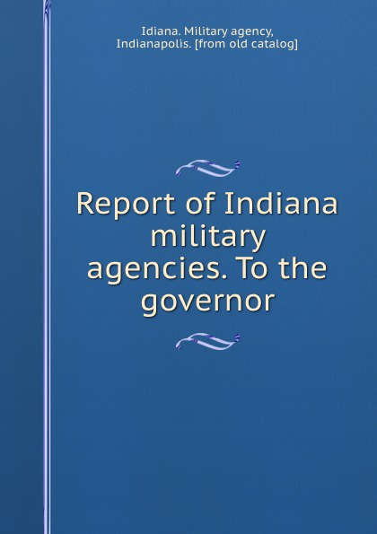 Idiana. Military agency Report of Indiana military agencies. To the governor