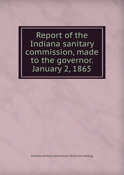 Indiana sanitary commission Report of the Indiana sanitary commission, made to the governor. January 2, 1865