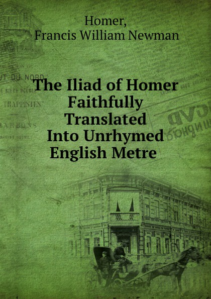 Francis William Newman Homer The Iliad of Homer Faithfully Translated Into Unrhymed English Metre .