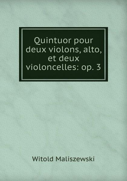 Witold Maliszewski Quintuor pour deux violons, alto, et deux violoncelles: op. 3 t lack sonatine pour deux pianos op 129