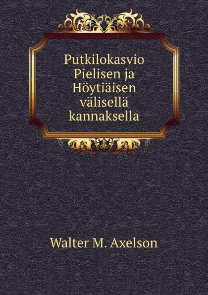 Walter M. Axelson Putkilokasvio Pielisen ja Hoytiaisen valisella kannaksella walter m axelson putkilokasvio pielisen ja hoytiaisen valisella kannaksella finnish edition