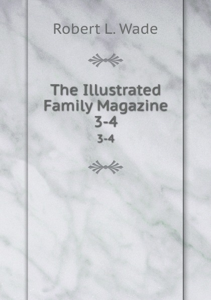 Robert L. Wade The Illustrated Family Magazine. 3-4