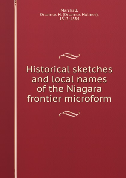Orsamus Holmes Marshall Historical sketches and local names of the Niagara frontier microform