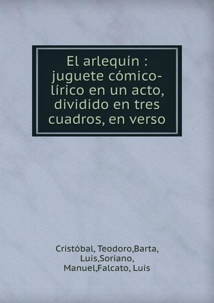 Teodoro Cristóbal El arlequin : juguete comico-lirico en un acto, dividido en tres cuadros, en verso ricardo benavent los aduladores juguete comico lirico en un acto dividido en cuatro cuadros en verso y prosa spanish edition