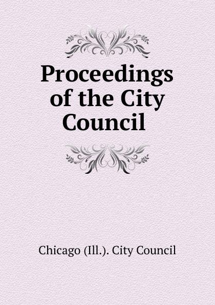 Chicago Ill. City Council Proceedings of the City Council . недорго, оригинальная цена