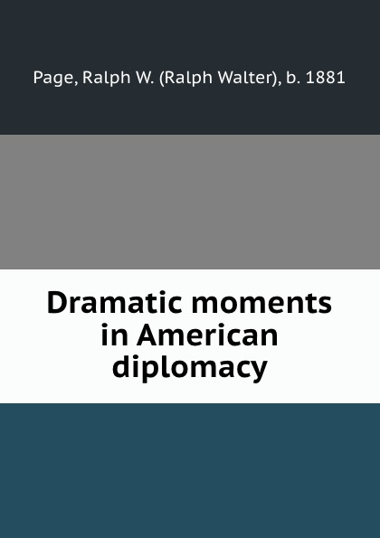 Ralph Walter Page Dramatic moments in American diplomacy sitemap 3 xml href href page 9 page 13