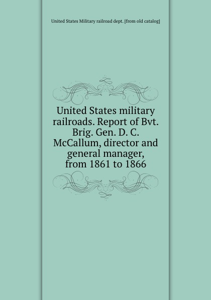United States military railroads. Report of Bvt. Brig. Gen. D. C. McCallum, director and general manager, from 1861 to 1866