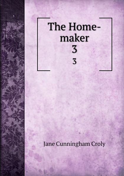 Jane Cunningham Croly The Home-maker. 3
