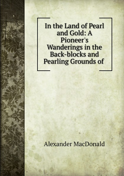Alexander MacDonald In the Land of Pearl and Gold: A Pioneer.s Wanderings in the Back-blocks and Pearling Grounds of .