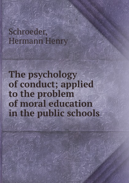 Hermann Henry Schroeder The psychology of conduct; applied to the problem of moral education in the public schools peterson joseph the psychology of handling men in the army
