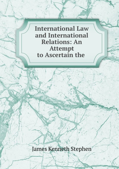 James Kenneth Stephen International Law and International Relations: An Attempt to Ascertain the . недорго, оригинальная цена
