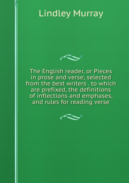 Lindley Murray The English reader, or Pieces in prose and verse; selected from the best writers . to which are prefixed, the definitions of inflections and emphases, and rules for reading verse w scott lessons in elocution or miscellaneous pieces in prose and verse selected from the best authors