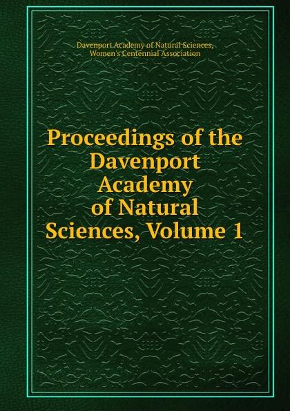 Davenport Academy of Natural Sciences Proceedings of the Davenport Academy of Natural Sciences, Volume 1 davenport academy of natural sciences proceedings of the davenport academy of natural sciences volume 1
