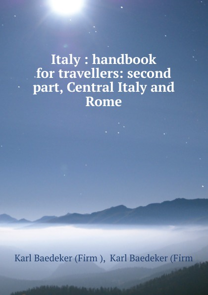 Karl Baedeker Italy : handbook for travellers: second part, Central Italy and Rome