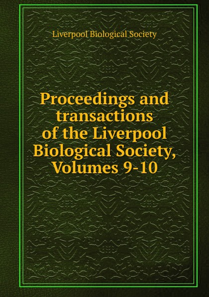 Proceedings and transactions of the Liverpool Biological Society, Volumes 9-10