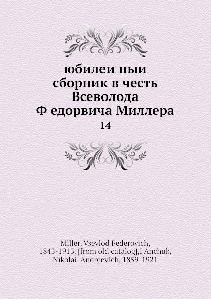 В. Ф. Миллер Юбилеиныи сборник в честь В. Федоровича Миллера. 14