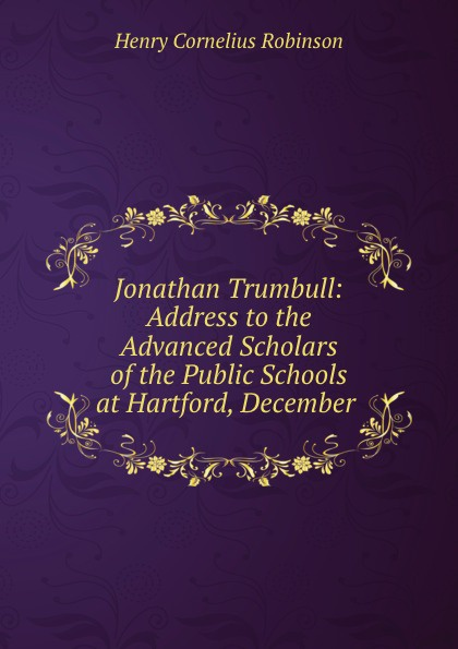 Henry Cornelius Robinson Jonathan Trumbull: Address to the Advanced Scholars of the Public Schools at Hartford, December . jonathan stroud lockwood