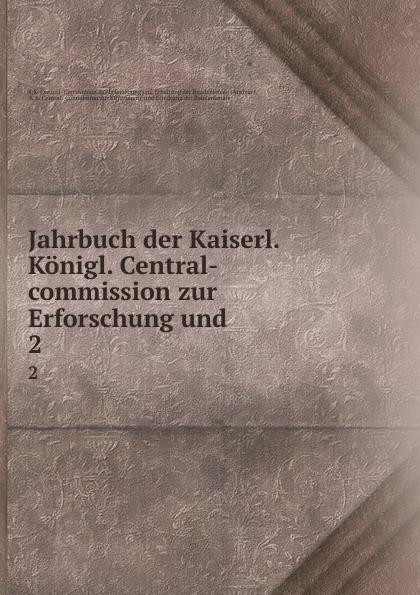 K.K. Central Jahrbuch der Kaiserl. Konigl. Central-commission zur Erforschung und . 2