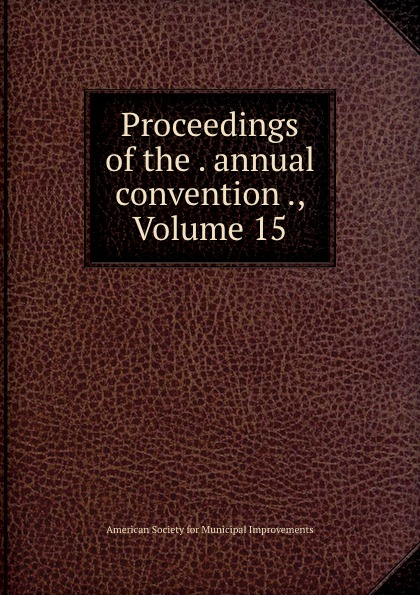 Proceedings of the . annual convention ., Volume 15