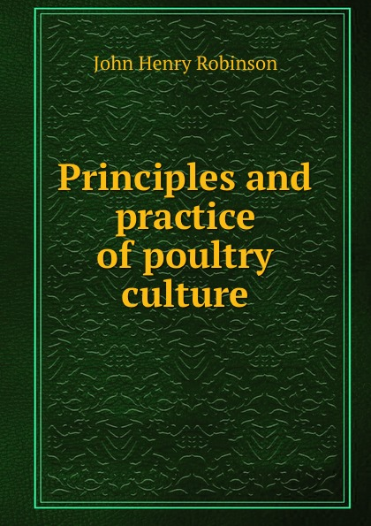 John Henry Robinson Principles and practice of poultry culture