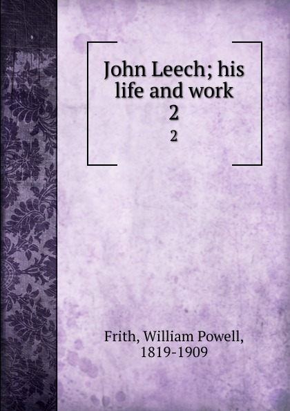 William Powell Frith John Leech; his life and work. 2 frith william powell john leech his life and work vol 1 [of 2]