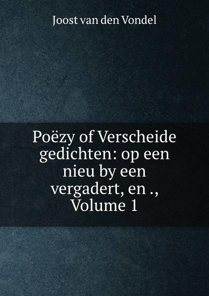 Joost van den Vondel Poezy of Verscheide gedichten: op een nieu by een vergadert, en ., Volume 1 joost van den vondel de complete werken van joost van vondel 2