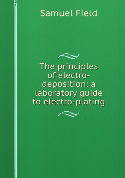 Samuel Field The principles of electro-deposition: a laboratory guide to electro-plating эван паркер electro acoustic ensemble evan parker electro acoustic ensemble the eleventh hour